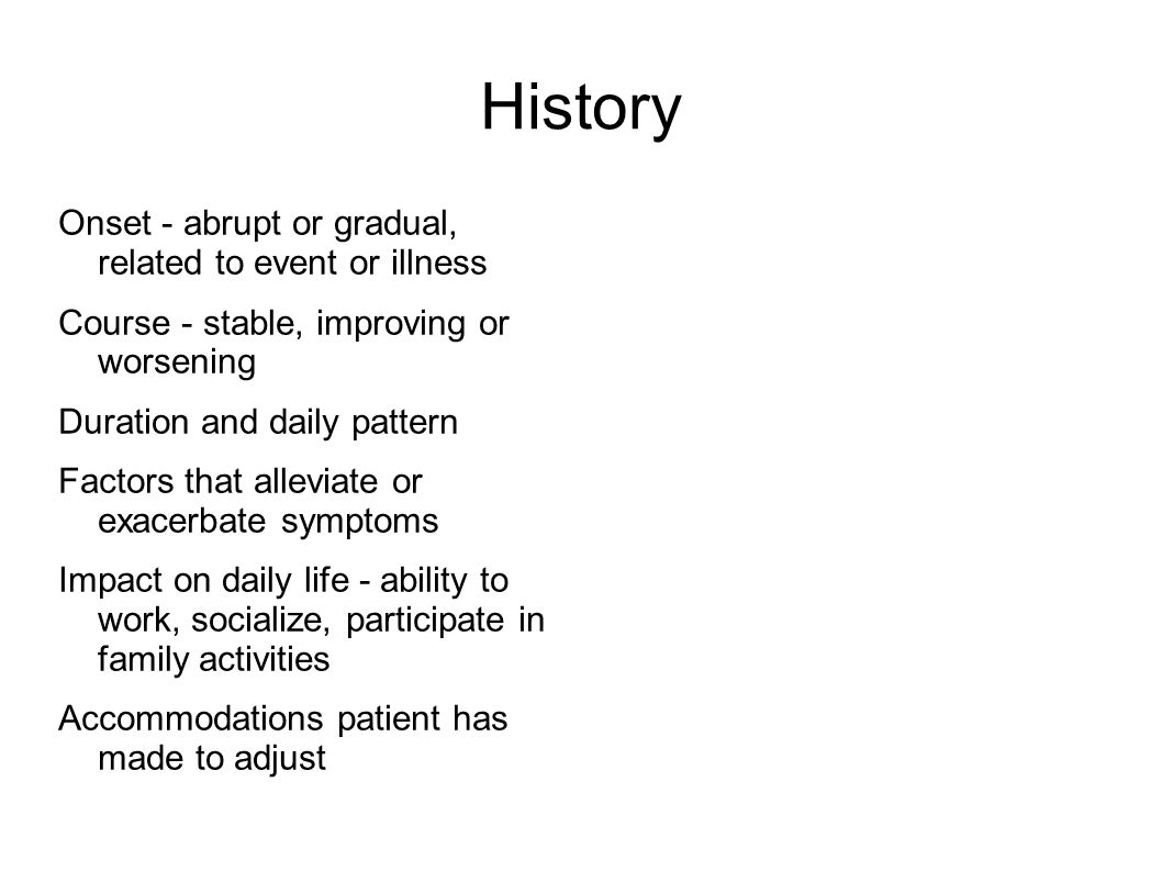 History Onset - abrupt or gradual, related to event or illness Course - stable, improving or worsening Duration and daily pattern Factors that alleviate or exacerbate symptoms Impact on daily life - ability to work, socialize, participate in family activities Accommodations patient has made to adjust