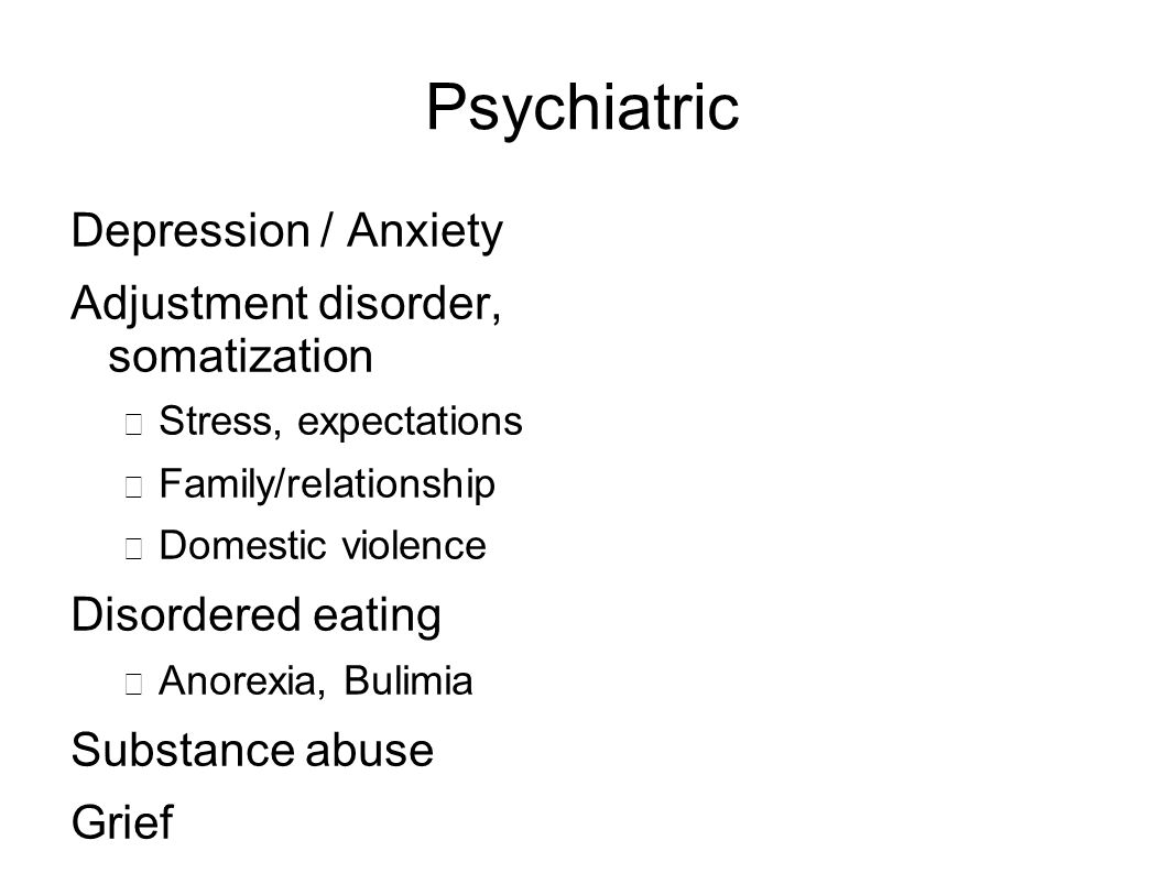 Psychiatric Depression / Anxiety Adjustment disorder, somatization − Stress, expectations − Family/relationship − Domestic violence Disordered eating