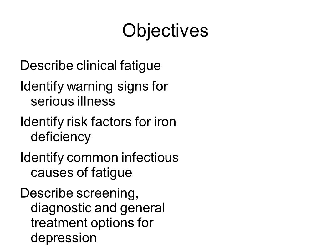 Objectives Describe clinical fatigue Identify warning signs for serious illness Identify risk factors for iron deficiency Identify common infectious causes of fatigue Describe screening, diagnostic and general treatment options for depression