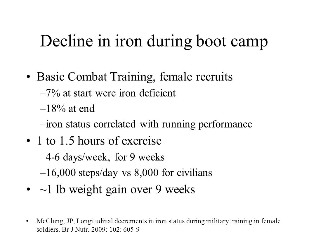 Decline in iron during boot camp Basic Combat Training, female recruits –7% at start were iron deficient –18% at end –iron status correlated with running performance 1 to 1.5 hours of exercise –4-6 days/week, for 9 weeks –16,000 steps/day vs 8,000 for civilians ~1 lb weight gain over 9 weeks McClung, JP, Longitudinal decrements in iron status during military training in female soldiers.