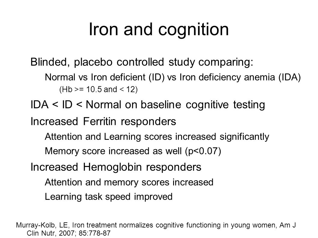 Iron and cognition Blinded, placebo controlled study comparing: Normal vs Iron deficient (ID) vs Iron deficiency anemia (IDA) (Hb >= 10.5 and < 12) IDA < ID < Normal on baseline cognitive testing Increased Ferritin responders Attention and Learning scores increased significantly Memory score increased as well (p<0.07) Increased Hemoglobin responders Attention and memory scores increased Learning task speed improved Murray-Kolb, LE, Iron treatment normalizes cognitive functioning in young women, Am J Clin Nutr, 2007; 85:778-87
