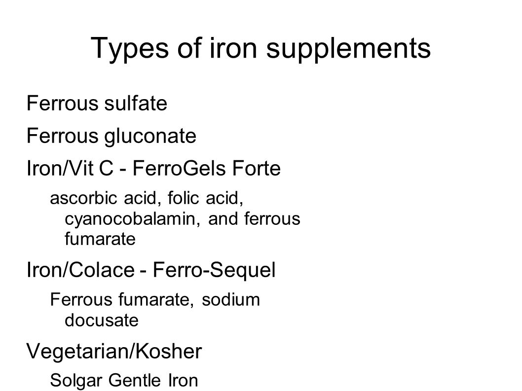 Types of iron supplements Ferrous sulfate Ferrous gluconate Iron/Vit C - FerroGels Forte ascorbic acid, folic acid, cyanocobalamin, and ferrous fumarate Iron/Colace - Ferro-Sequel Ferrous fumarate, sodium docusate Vegetarian/Kosher Solgar Gentle Iron