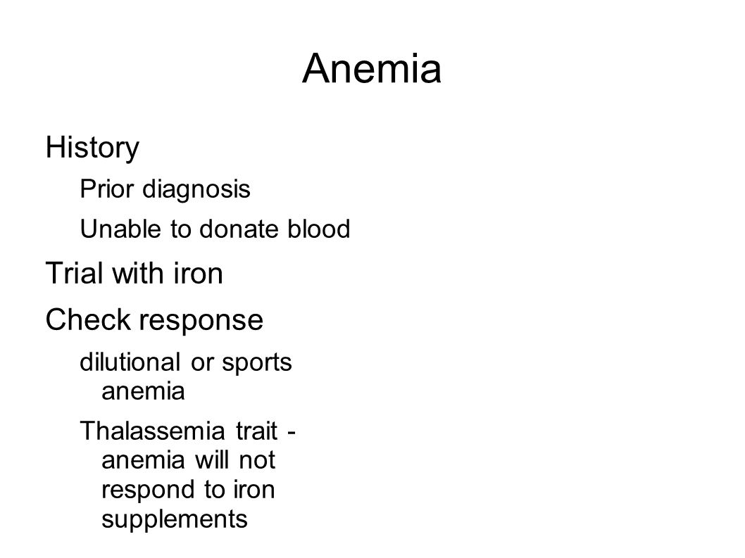 Anemia History Prior diagnosis Unable to donate blood Trial with iron Check response dilutional or sports anemia Thalassemia trait - anemia will not respond to iron supplements