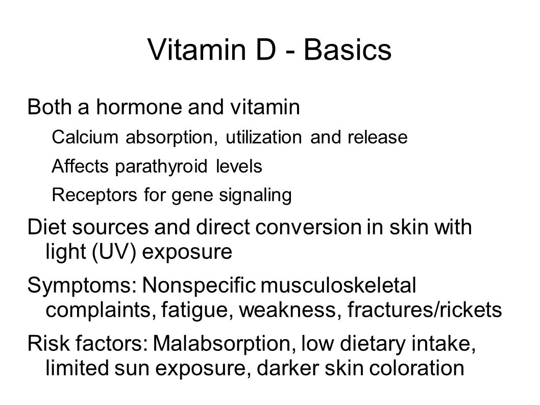Vitamin D - Basics Both a hormone and vitamin Calcium absorption, utilization and release Affects parathyroid levels Receptors for gene signaling Diet sources and direct conversion in skin with light (UV) exposure Symptoms: Nonspecific musculoskeletal complaints, fatigue, weakness, fractures/rickets Risk factors: Malabsorption, low dietary intake, limited sun exposure, darker skin coloration