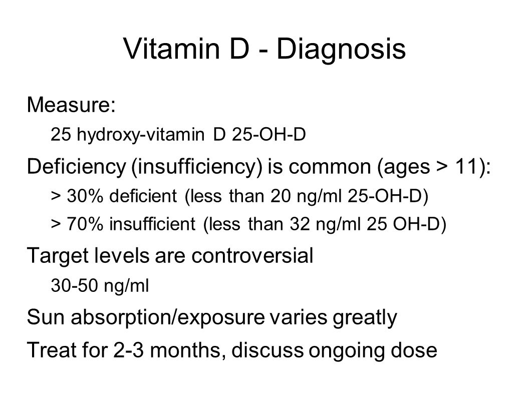 Vitamin D - Diagnosis Measure: 25 hydroxy-vitamin D 25-OH-D Deficiency (insufficiency) is common (ages > 11): > 30% deficient (less than 20 ng/ml 25-OH-D) > 70% insufficient (less than 32 ng/ml 25 OH-D) Target levels are controversial 30-50 ng/ml Sun absorption/exposure varies greatly Treat for 2-3 months, discuss ongoing dose