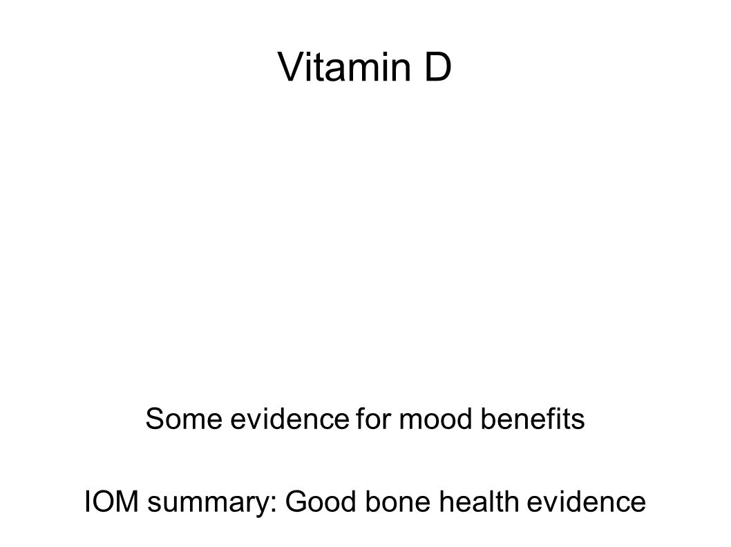 Vitamin D Some evidence for mood benefits IOM summary: Good bone health evidence
