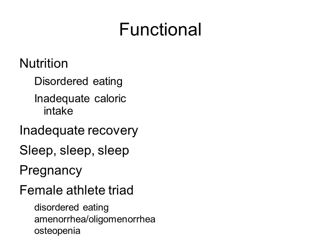 Functional Nutrition Disordered eating Inadequate caloric intake Inadequate recovery Sleep, sleep, sleep Pregnancy Female athlete triad disordered eating amenorrhea/oligomenorrhea osteopenia