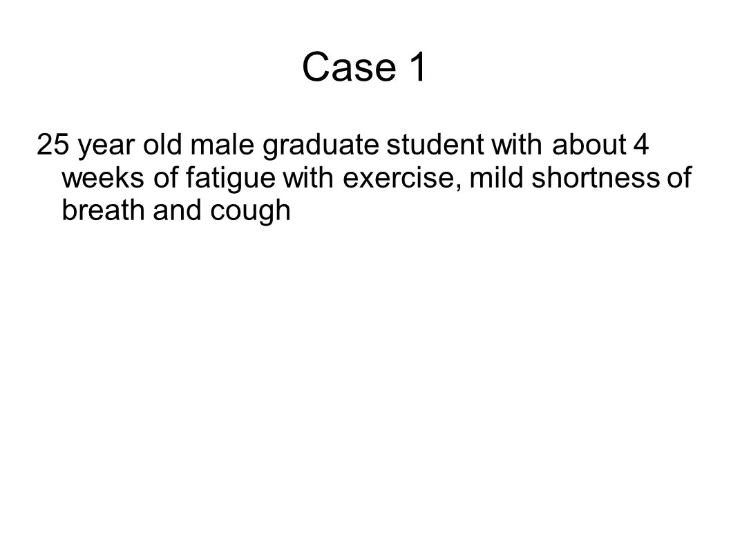 Case 1 25 year old male graduate student with about 4 weeks of fatigue with exercise, mild shortness of breath and cough