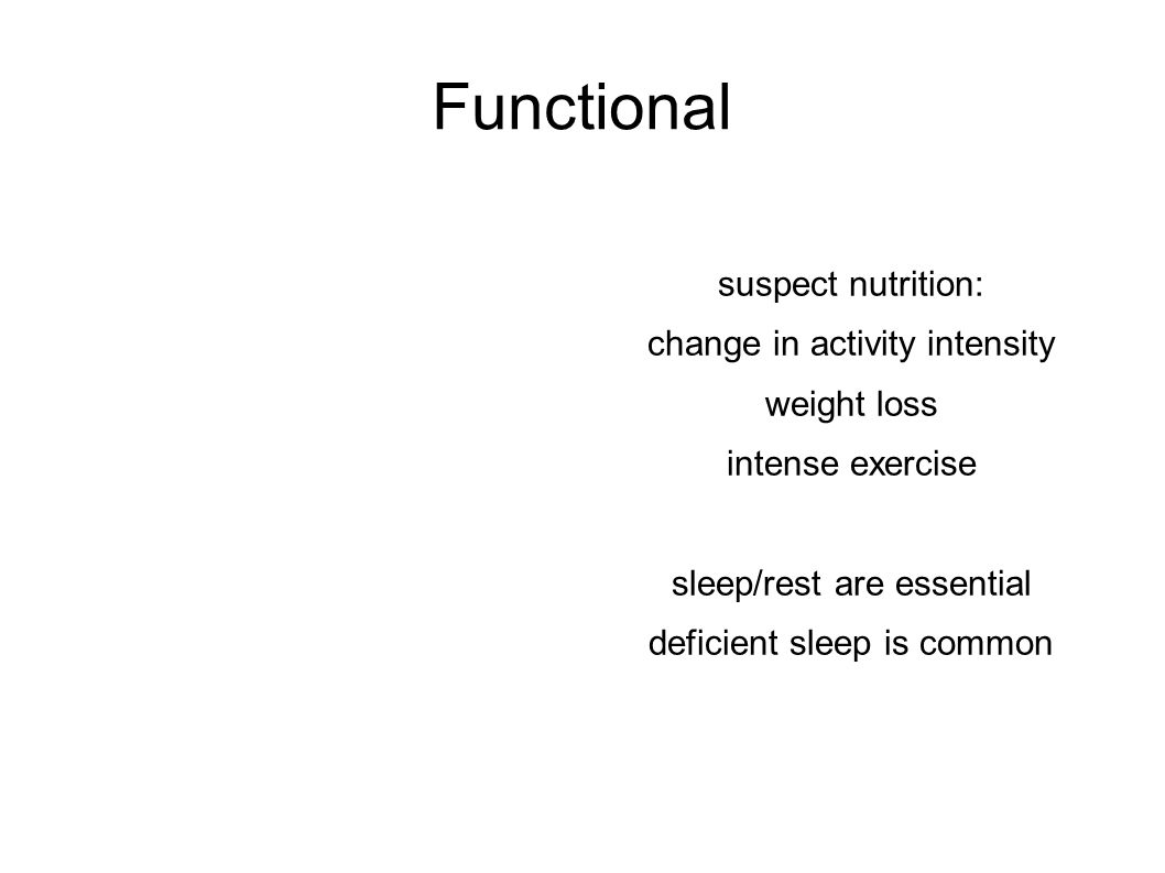 Functional suspect nutrition: change in activity intensity weight loss intense exercise sleep/rest are essential deficient sleep is common