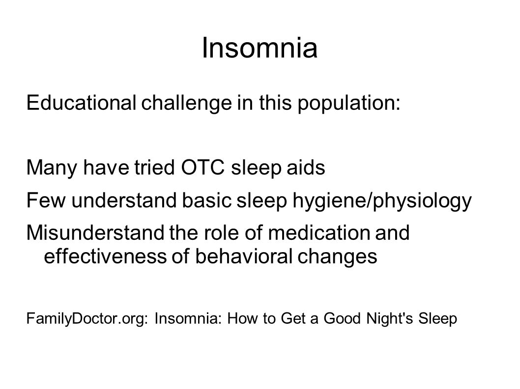 Insomnia Educational challenge in this population: Many have tried OTC sleep aids Few understand basic sleep hygiene/physiology Misunderstand the role of medication and effectiveness of behavioral changes FamilyDoctor.org: Insomnia: How to Get a Good Night s Sleep