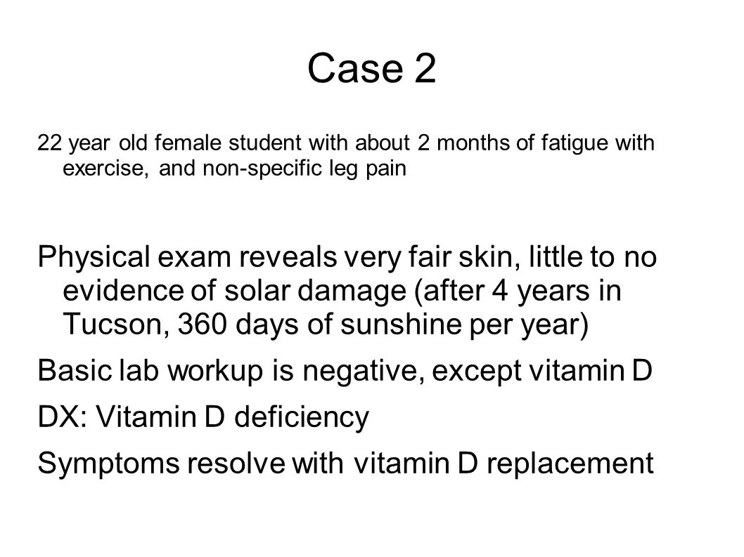 Case 2 22 year old female student with about 2 months of fatigue with exercise, and non-specific leg pain Physical exam reveals very fair skin, little to no evidence of solar damage (after 4 years in Tucson, 360 days of sunshine per year) Basic lab workup is negative, except vitamin D DX: Vitamin D deficiency Symptoms resolve with vitamin D replacement