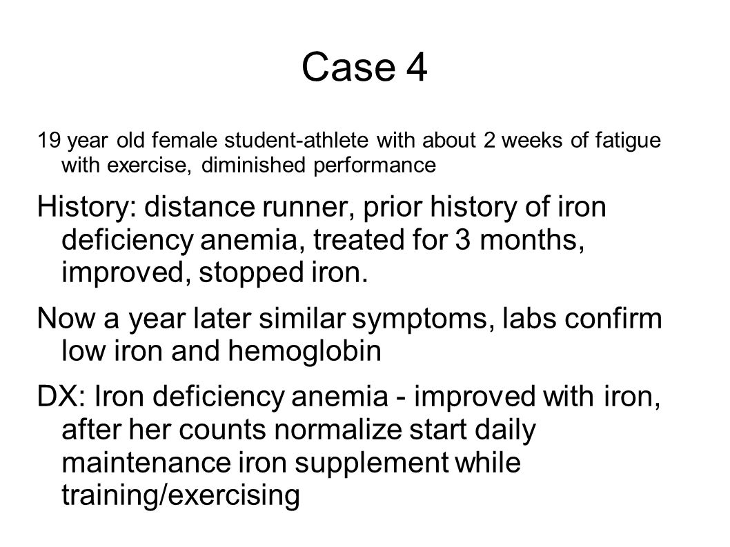 Case 4 19 year old female student-athlete with about 2 weeks of fatigue with exercise, diminished performance History: distance runner, prior history of iron deficiency anemia, treated for 3 months, improved, stopped iron.