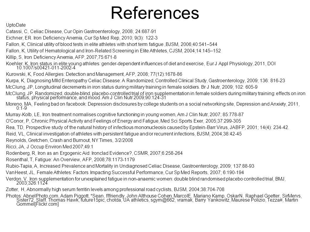 References UptoDate Catassi, C, Celiac Disease, Cur Opin Gastroenterology, 2008; 24:687-91 Eichner, ER. Iron Deficiency Anemia, Cur Sp Med Rep, 2010;