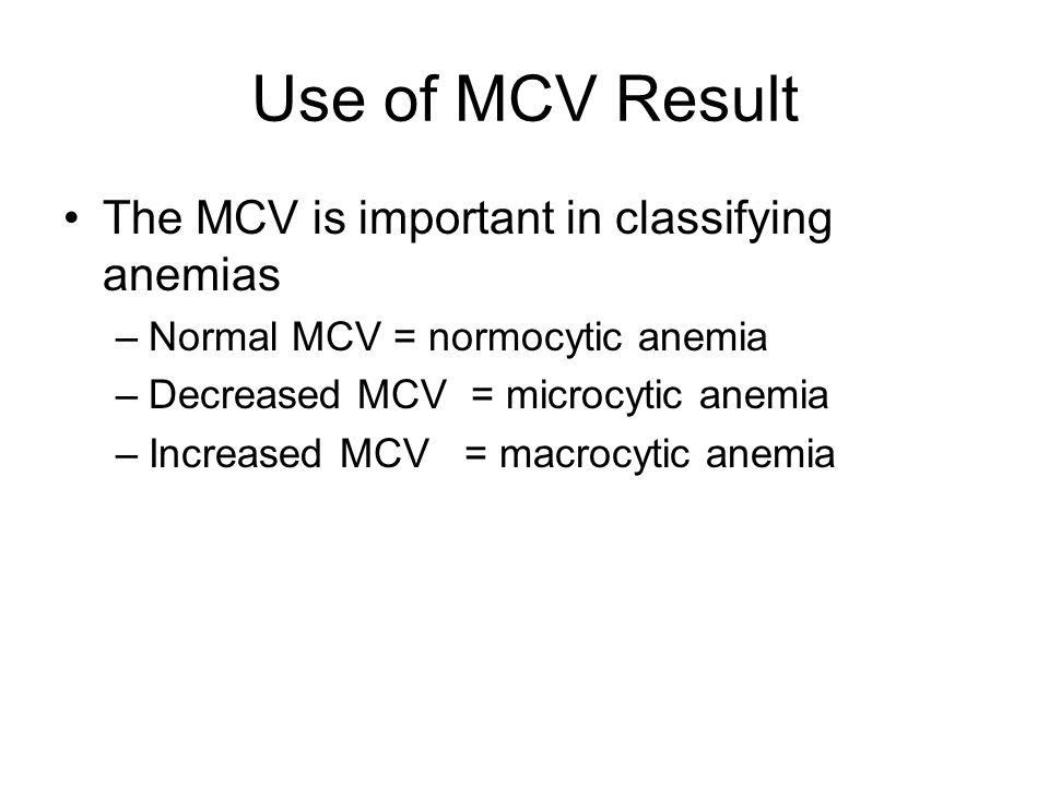 Use of MCV Result The MCV is important in classifying anemias –Normal MCV = normocytic anemia –Decreased MCV = microcytic anemia –Increased MCV = macr