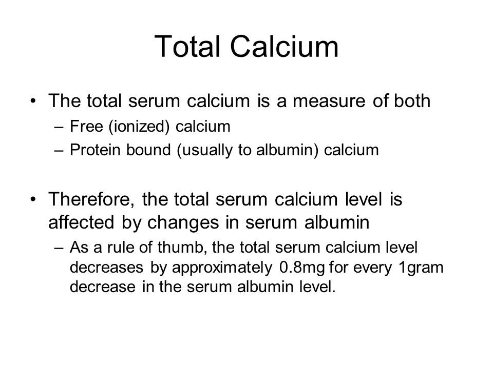 Total Calcium The total serum calcium is a measure of both –Free (ionized) calcium –Protein bound (usually to albumin) calcium Therefore, the total se