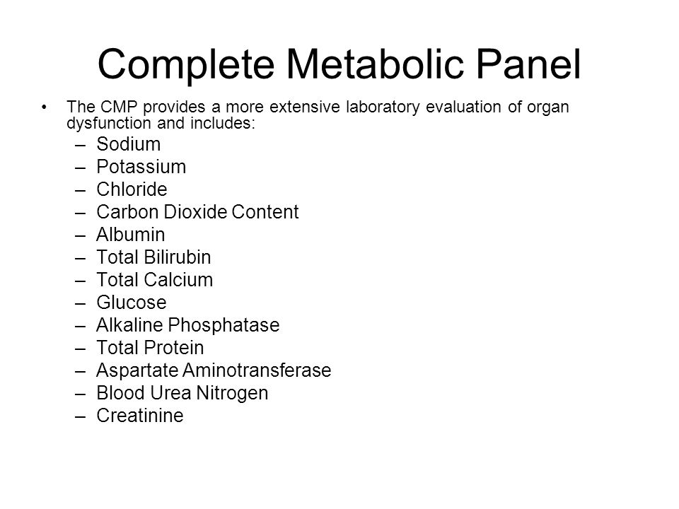 Complete Metabolic Panel The CMP provides a more extensive laboratory evaluation of organ dysfunction and includes: –Sodium –Potassium –Chloride –Carb