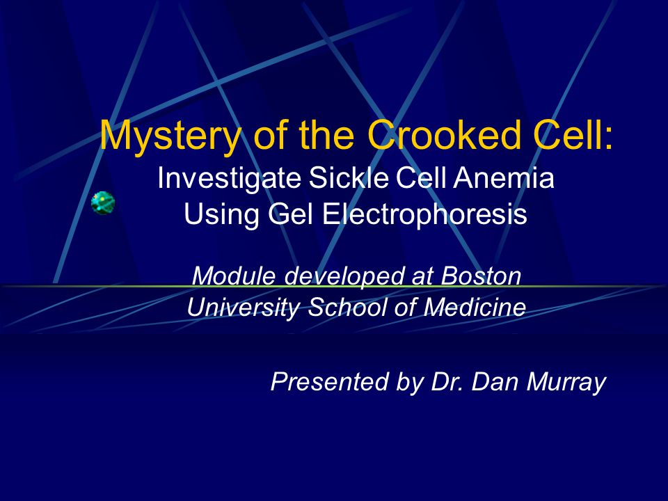 Mystery of the Crooked Cell: Investigate Sickle Cell Anemia Using Gel Electrophoresis Module developed at Boston University School of Medicine Presented by Dr.