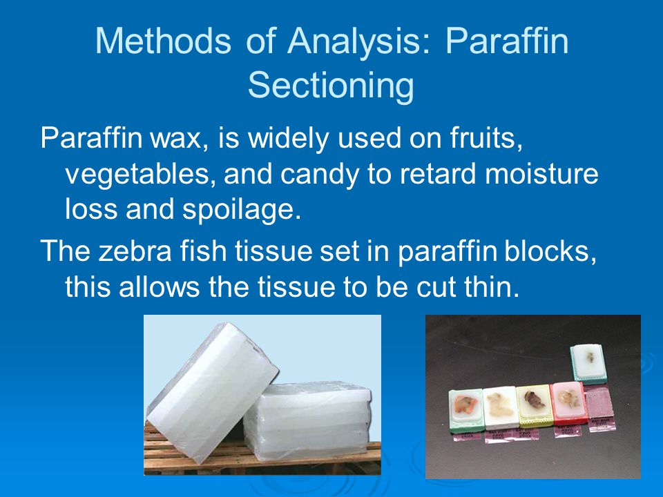 Methods of Analysis: Paraffin Sectioning Paraffin wax, is widely used on fruits, vegetables, and candy to retard moisture loss and spoilage.