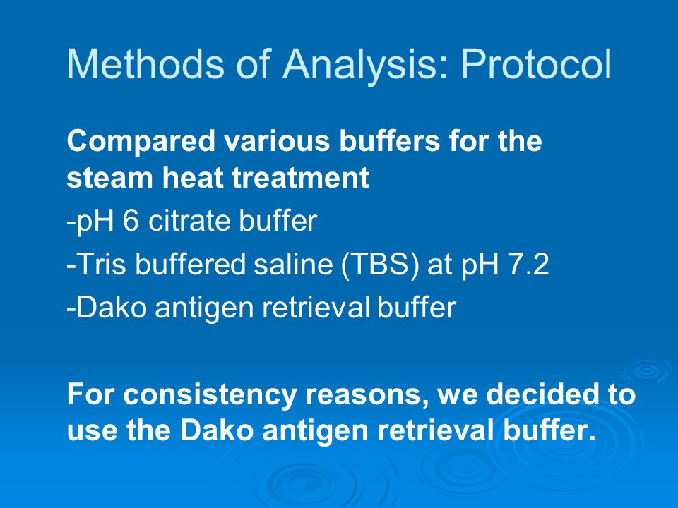 Methods of Analysis: Protocol Compared various buffers for the steam heat treatment -pH 6 citrate buffer -Tris buffered saline (TBS) at pH 7.2 -Dako antigen retrieval buffer For consistency reasons, we decided to use the Dako antigen retrieval buffer.