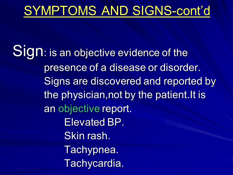 SYMPTOMS AND SIGNS-cont'd Sign : is an objective evidence of the presence of a disease or disorder. presence of a disease or disorder. Signs are disco