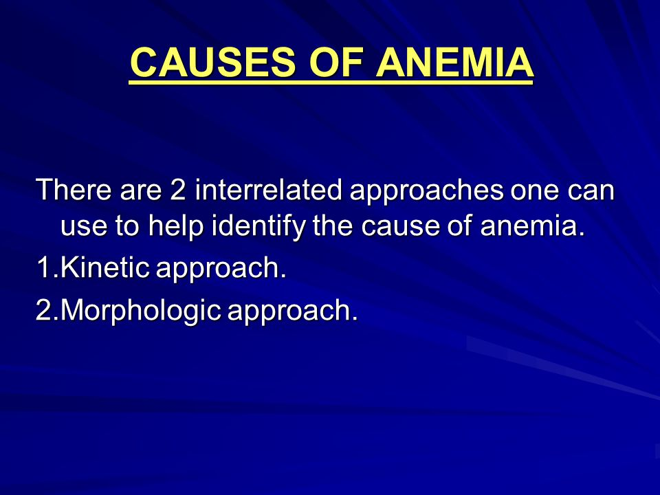 CAUSES OF ANEMIA There are 2 interrelated approaches one can use to help identify the cause of anemia. 1.Kinetic approach. 2.Morphologic approach.