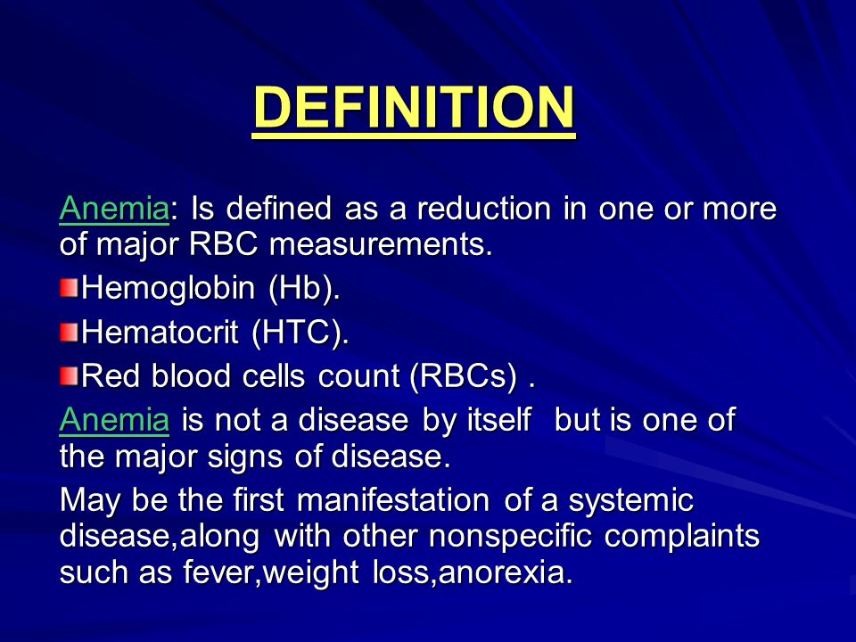 DEFINITION Anemia: Is defined as a reduction in one or more of major RBC measurements. Hemoglobin (Hb). Hematocrit (HTC). Red blood cells count (RBCs)