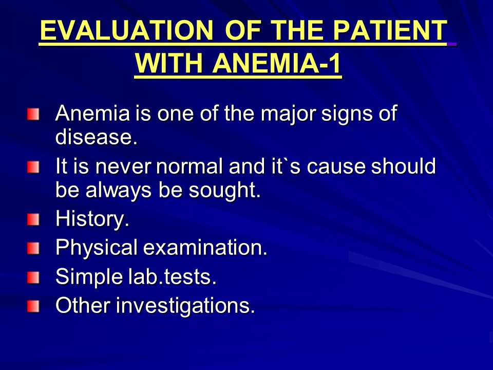 EVALUATION OF THE PATIENT WITH ANEMIA-1 Anemia is one of the major signs of disease. It is never normal and it`s cause should be always be sought. His
