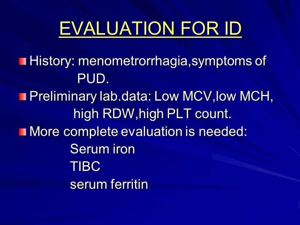 EVALUATION FOR ID History: menometrorrhagia,symptoms of PUD. PUD. Preliminary lab.data: Low MCV,low MCH, high RDW,high PLT count. high RDW,high PLT co