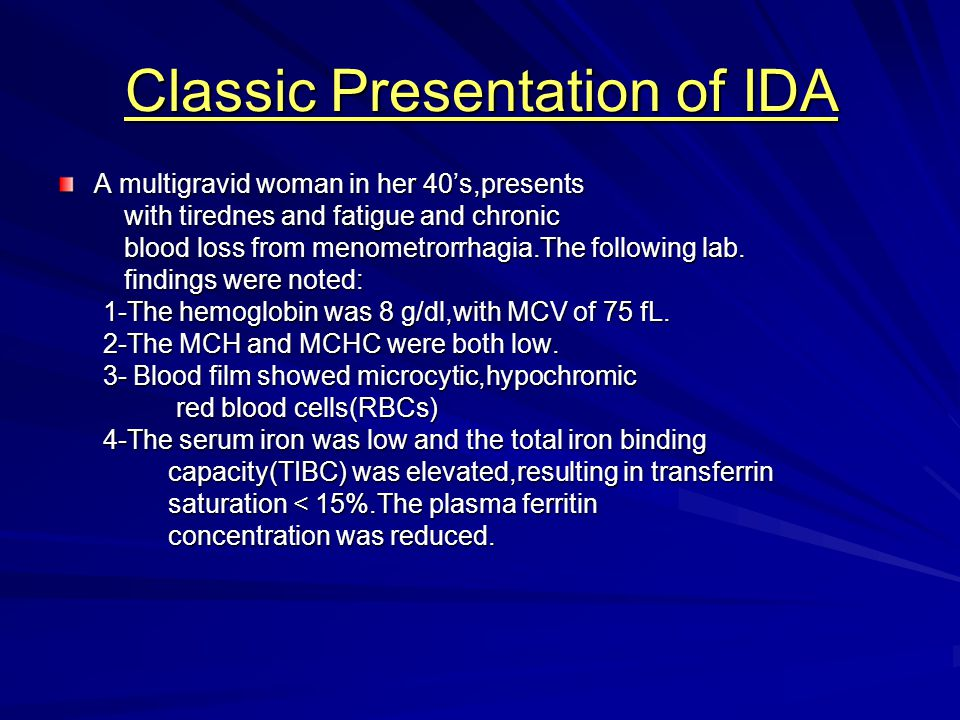 Classic Presentation of IDA A multigravid woman in her 40's,presents with tirednes and fatigue and chronic with tirednes and fatigue and chronic blood