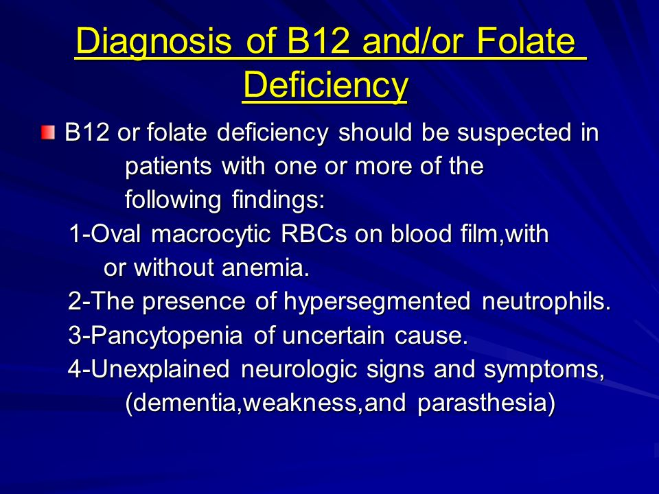 Diagnosis of B12 and/or Folate Deficiency B12 or folate deficiency should be suspected in patients with one or more of the patients with one or more o