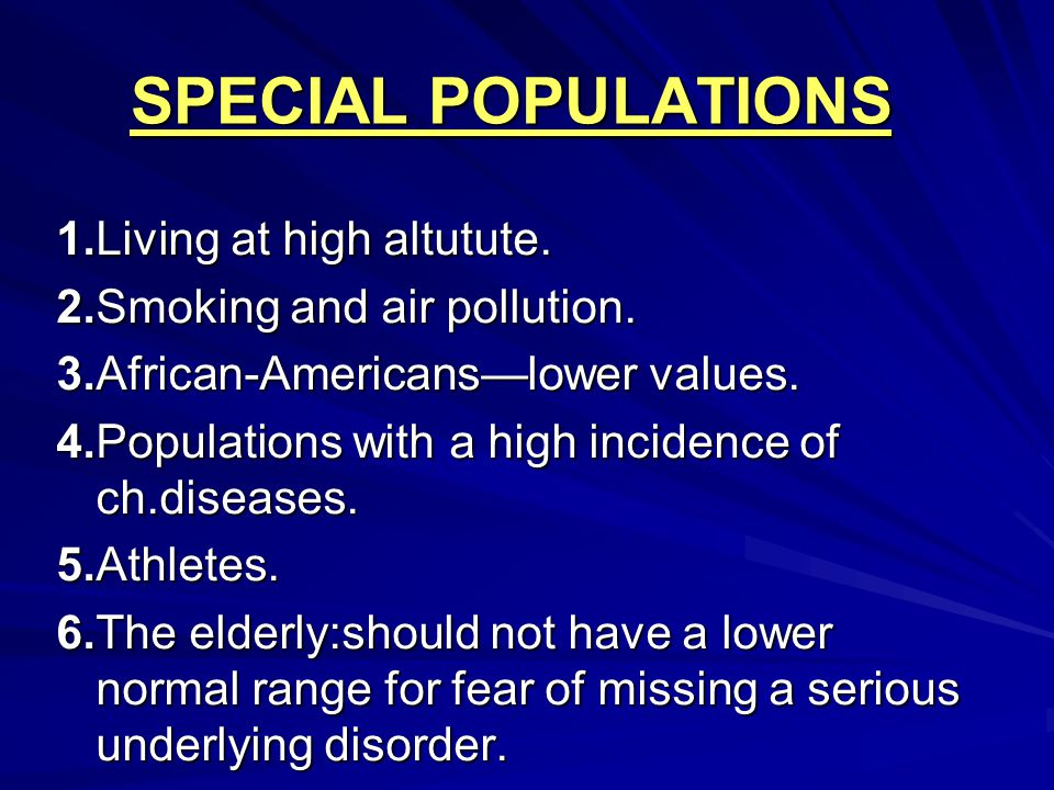 SPECIAL POPULATIONS 1.Living at high altutute. 2.Smoking and air pollution. 3.African-Americans—lower values. 4.Populations with a high incidence of c