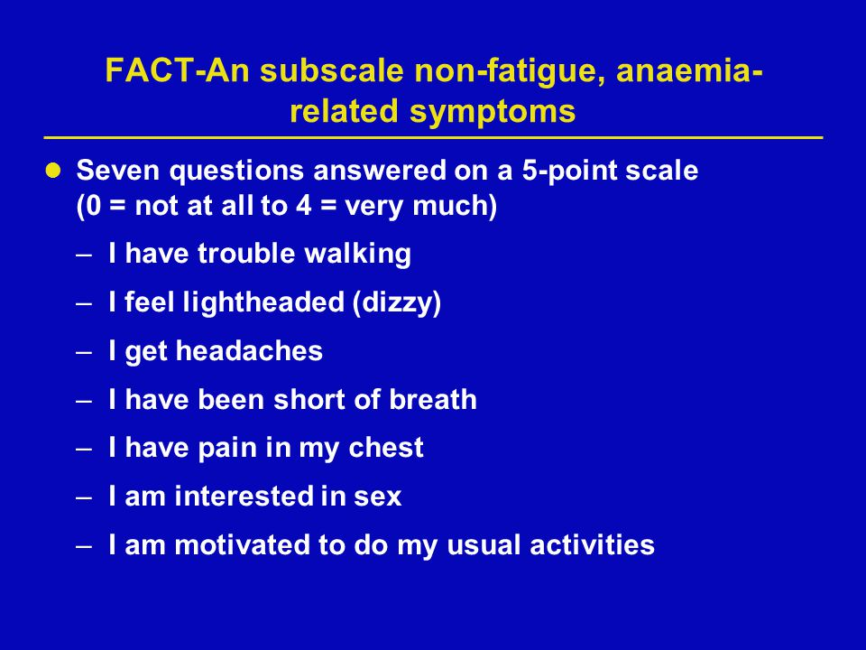 FACT-An subscale non-fatigue, anaemia- related symptoms Seven questions answered on a 5-point scale (0 = not at all to 4 = very much) –I have trouble