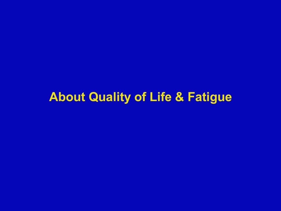 About Quality of Life & Fatigue