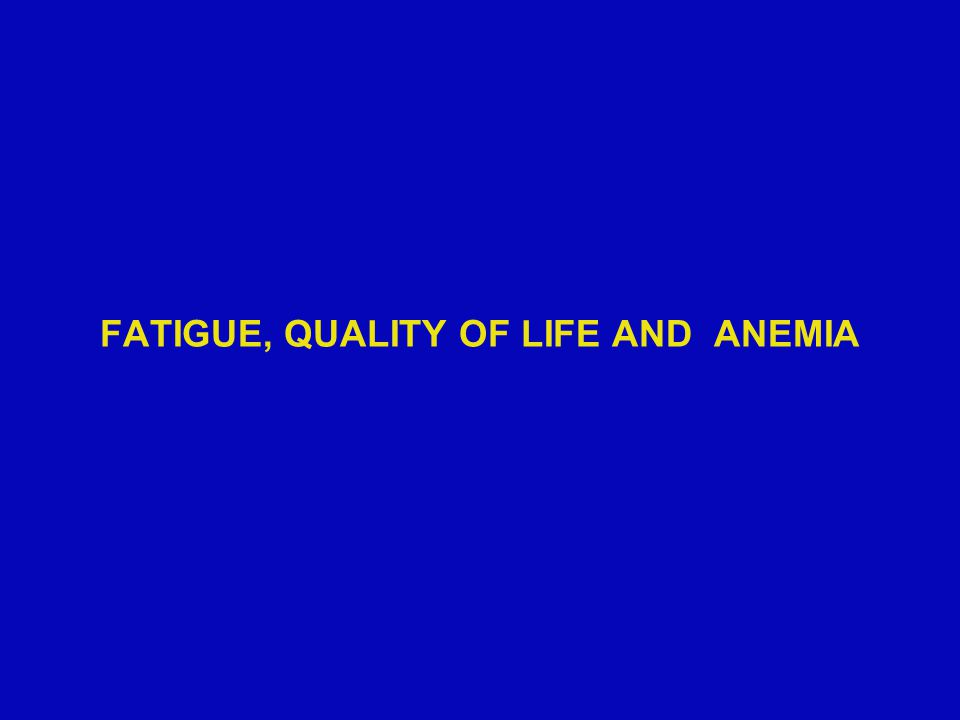 FATIGUE, QUALITY OF LIFE AND ANEMIA
