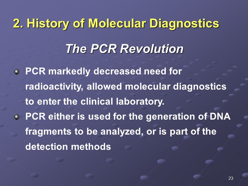 23 2. History of Molecular Diagnostics The PCR Revolution PCR markedly decreased need for radioactivity, allowed molecular diagnostics to enter the cl