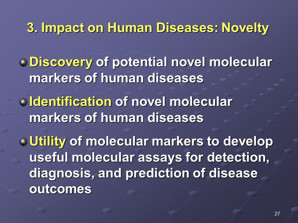 27 Discovery of potential novel molecular markers of human diseases Identification of novel molecular markers of human diseases Utility of molecular markers to develop useful molecular assays for detection, diagnosis, and prediction of disease outcomes 3.