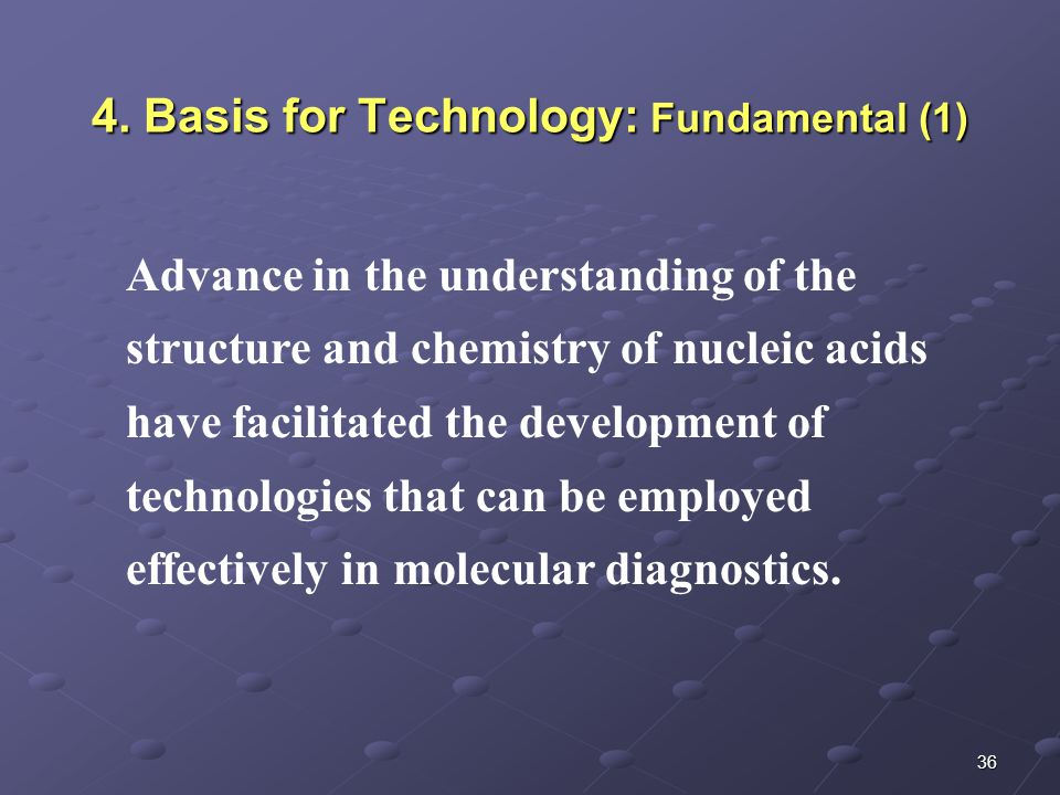 36 4. Basis for Technology: Fundamental (1) Advance in the understanding of the structure and chemistry of nucleic acids have facilitated the developm