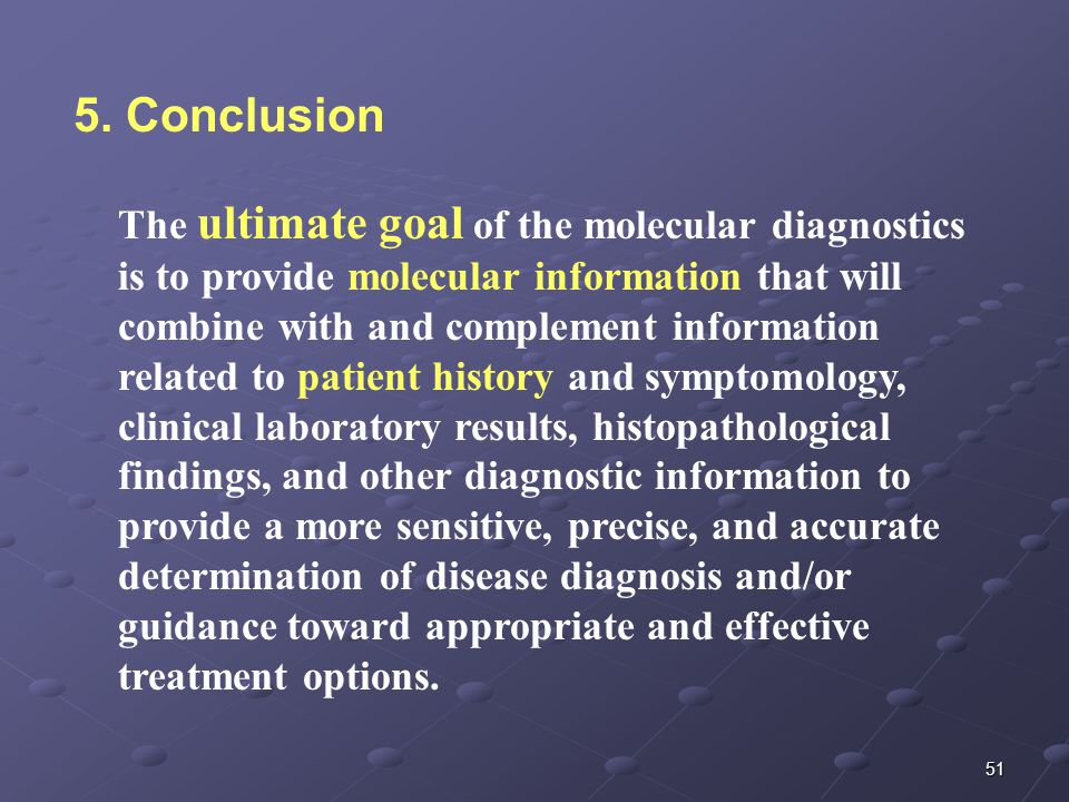 51 The ultimate goal of the molecular diagnostics is to provide molecular information that will combine with and complement information related to patient history and symptomology, clinical laboratory results, histopathological findings, and other diagnostic information to provide a more sensitive, precise, and accurate determination of disease diagnosis and/or guidance toward appropriate and effective treatment options.