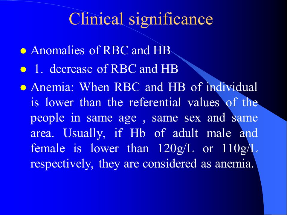 Clinical significance l Anomalies of RBC and HB l 1. decrease of RBC and HB l Anemia: When RBC and HB of individual is lower than the referential valu