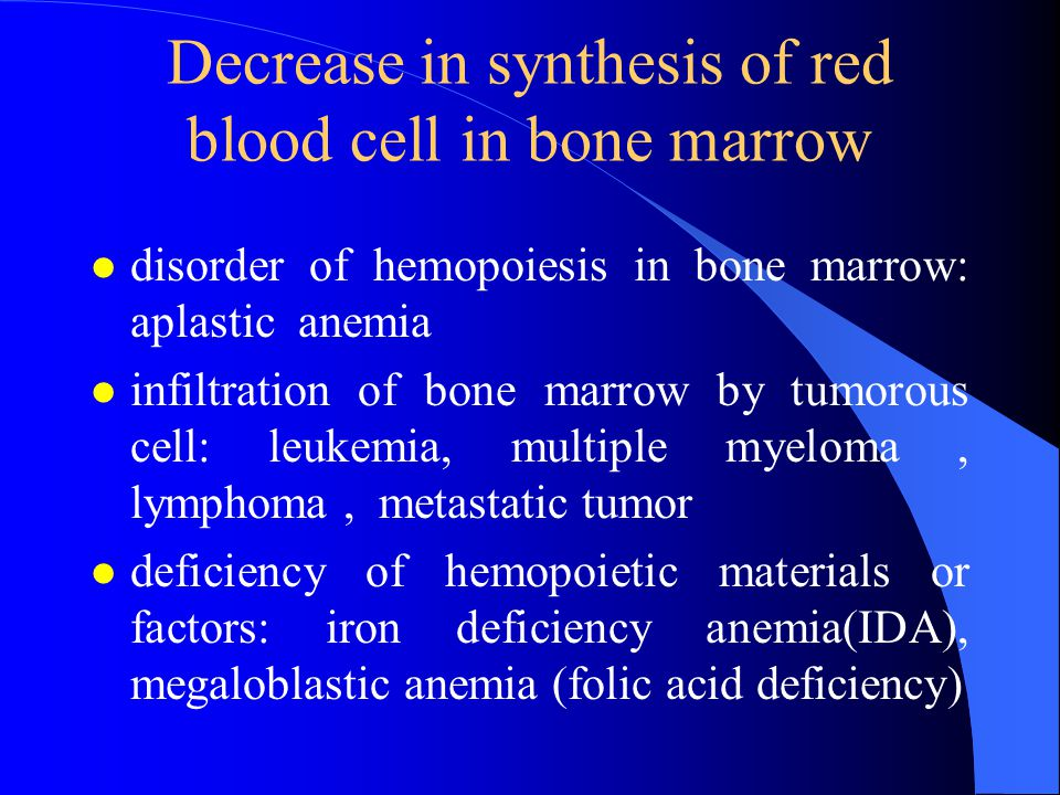 Decrease in synthesis of red blood cell in bone marrow l disorder of hemopoiesis in bone marrow: aplastic anemia l infiltration of bone marrow by tumorous cell: leukemia, multiple myeloma, lymphoma, metastatic tumor l deficiency of hemopoietic materials or factors: iron deficiency anemia(IDA), megaloblastic anemia (folic acid deficiency)