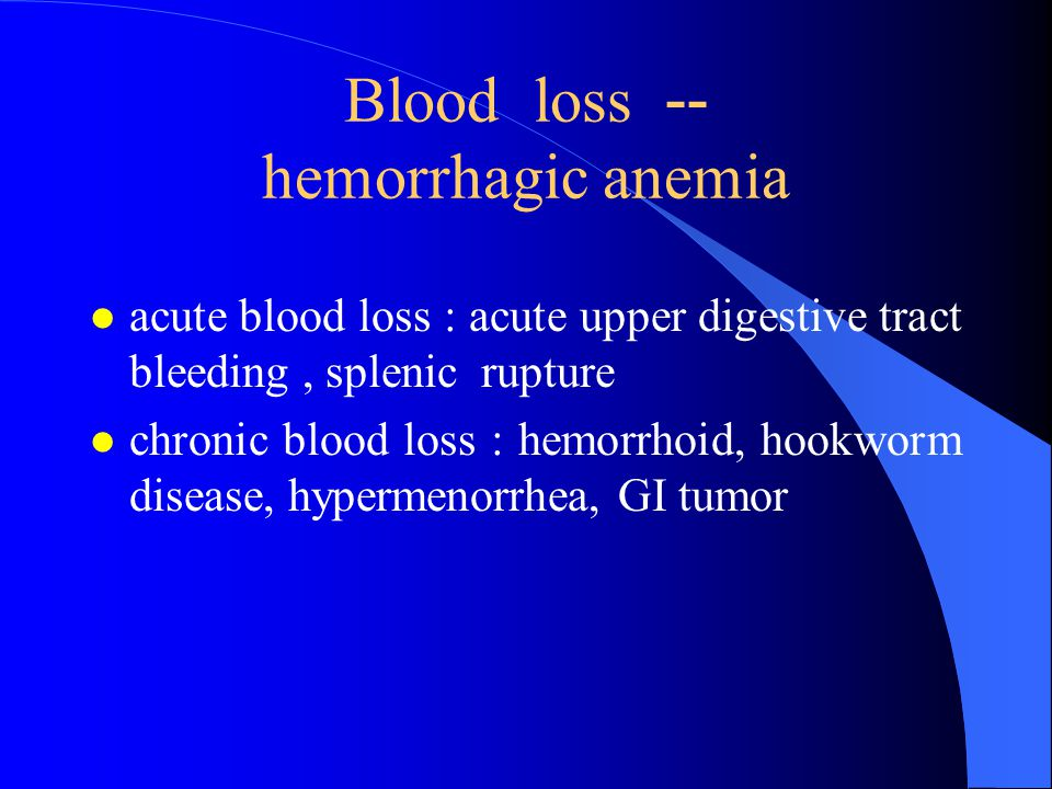 Blood loss -- hemorrhagic anemia l acute blood loss : acute upper digestive tract bleeding, splenic rupture l chronic blood loss : hemorrhoid, hookworm disease, hypermenorrhea, GI tumor