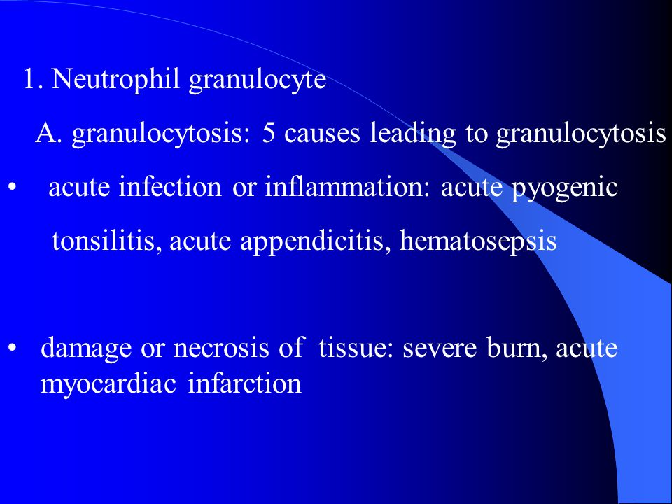 1. Neutrophil granulocyte A. granulocytosis: 5 causes leading to granulocytosis acute infection or inflammation: acute pyogenic tonsilitis, acute appe