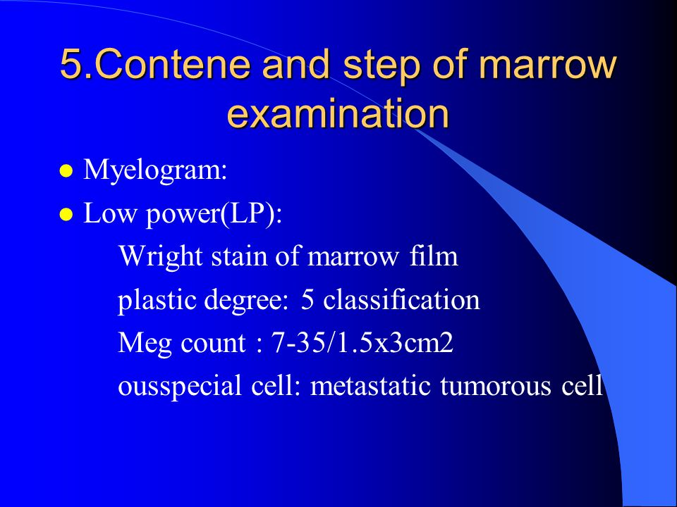 5.Contene and step of marrow examination l Myelogram: l Low power(LP): Wright stain of marrow film plastic degree: 5 classification Meg count : 7-35/1.5x3cm2 ousspecial cell: metastatic tumorous cell