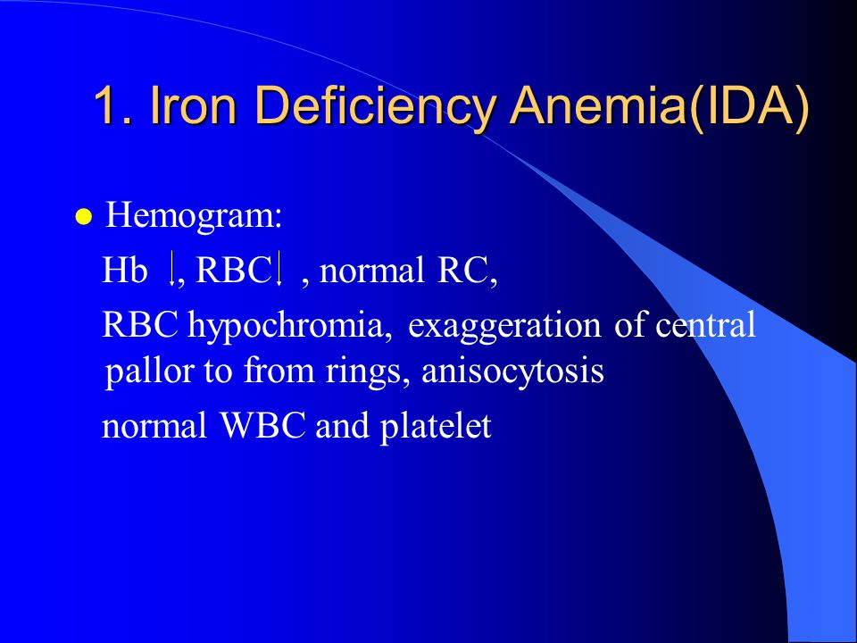 1. Iron Deficiency Anemia(IDA) l Hemogram: Hb, RBC, normal RC, RBC hypochromia, exaggeration of central pallor to from rings, anisocytosis normal WBC