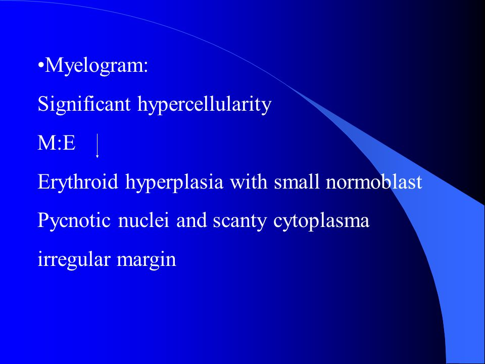 Myelogram: Significant hypercellularity M:E Erythroid hyperplasia with small normoblast Pycnotic nuclei and scanty cytoplasma irregular margin