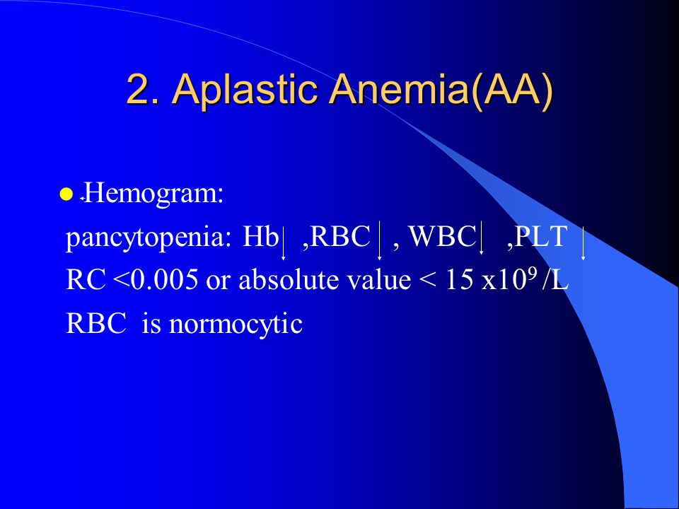 2. Aplastic Anemia(AA) l Hemogram: pancytopenia: Hb,RBC, WBC,PLT RC <0.005 or absolute value < 15 x10 9 /L RBC is normocytic