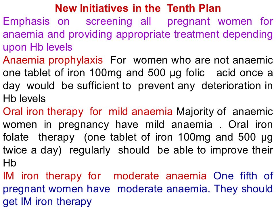 New Initiatives in the Tenth Plan Emphasis on screening all pregnant women for anaemia and providing appropriate treatment depending upon Hb levels Anaemia prophylaxis For women who are not anaemic one tablet of iron 100mg and 500 μg folic acid once a day would be sufficient to prevent any deterioration in Hb levels Oral iron therapy for mild anaemia Majority of anaemic women in pregnancy have mild anaemia.