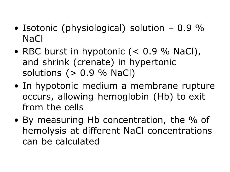 Isotonic (physiological) solution – 0.9 % NaCl RBC burst in hypotonic ( 0.9 % NaCl) In hypotonic medium a membrane rupture occurs, allowing hemoglobin (Hb) to exit from the cells By measuring Hb concentration, the % of hemolysis at different NaCl concentrations can be calculated