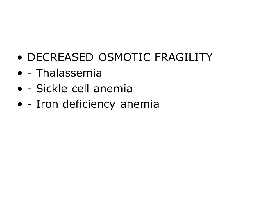 DECREASED OSMOTIC FRAGILITY - Thalassemia - Sickle cell anemia - Iron deficiency anemia
