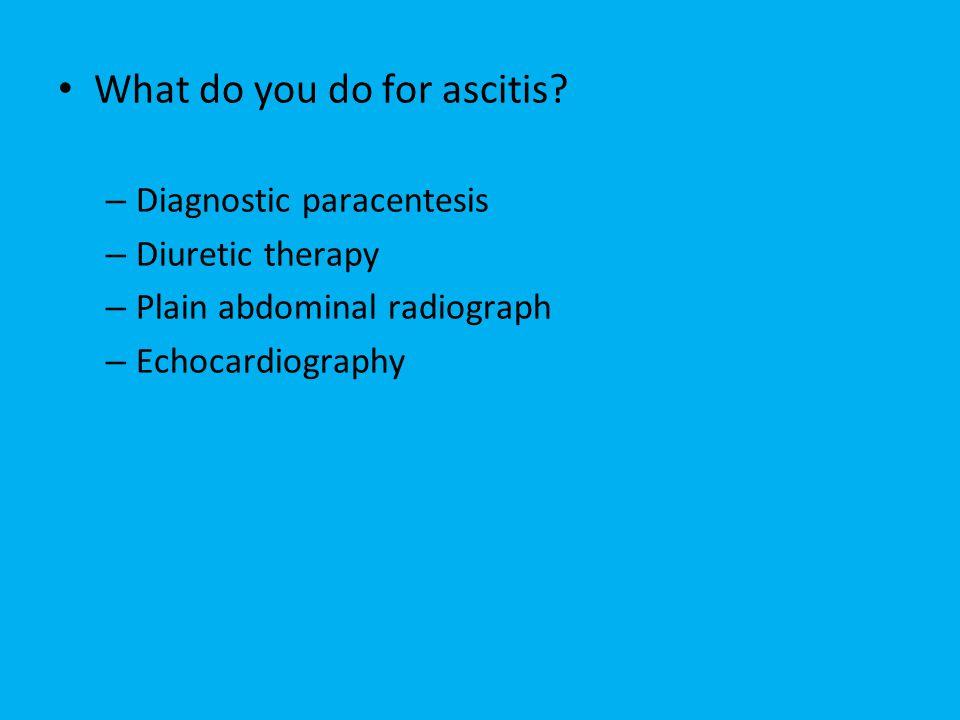 What do you do for ascitis? – Diagnostic paracentesis – Diuretic therapy – Plain abdominal radiograph – Echocardiography